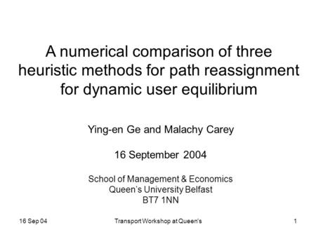 16 Sep 04Transport Workshop at Queen's1 A numerical comparison of three heuristic methods for path reassignment for dynamic user equilibrium Ying-en Ge.