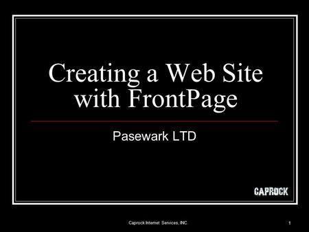 Caprock Internet Services, INC. 1 Creating a Web Site with FrontPage Pasewark LTD.