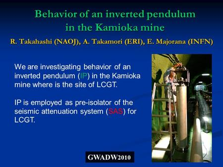 Behavior of an inverted pendulum in the Kamioka mine R. Takahashi (NAOJ), A. Takamori (ERI), E. Majorana (INFN) GWADW 2010 We are investigating behavior.