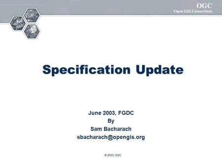 © 2003, OGC Specification Update June 2003, FGDC By Sam Bacharach