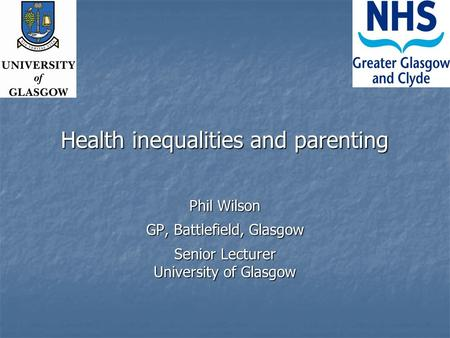 Health inequalities and parenting Phil Wilson GP, Battlefield, Glasgow Senior Lecturer University of Glasgow.
