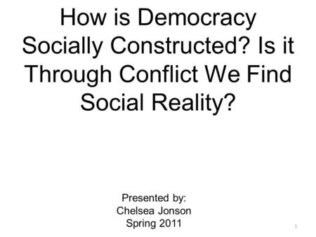 How is Democracy Socially Constructed? Is it Through Conflict We Find Social Reality? Presented by: Chelsea Jonson Spring 2011 1.