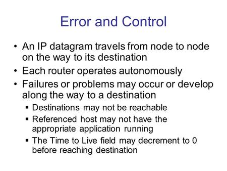 Error and Control An IP datagram travels from node to node on the way to its destination Each router operates autonomously Failures or problems may occur.