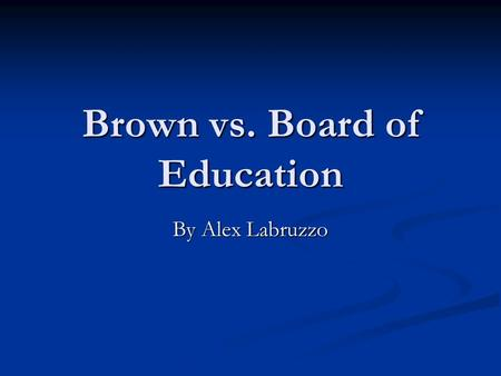 Brown vs. Board of Education By Alex Labruzzo. What is Brown vs. Board of Education? In 1950 the Topeka NAACP, led by McKinley Burnett, set out to organize.
