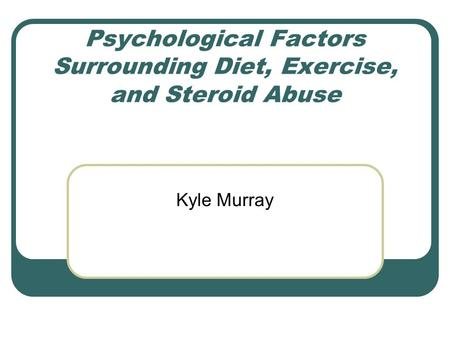 Psychological Factors Surrounding Diet, Exercise, and Steroid Abuse Kyle Murray.