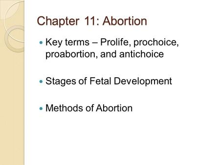 Chapter 11: Abortion Key terms – Prolife, prochoice, proabortion, and antichoice Stages of Fetal Development Methods of Abortion.