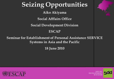 1 Seizing Opportunities Aiko Akiyama Social Afffairs Office Social Development Division ESCAP Seminar for Establishment of Personal Assistance SERVICE.