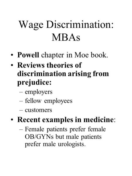 Wage Discrimination: MBAs Powell chapter in Moe book. Reviews theories of discrimination arising from prejudice: –employers –fellow employees –customers.