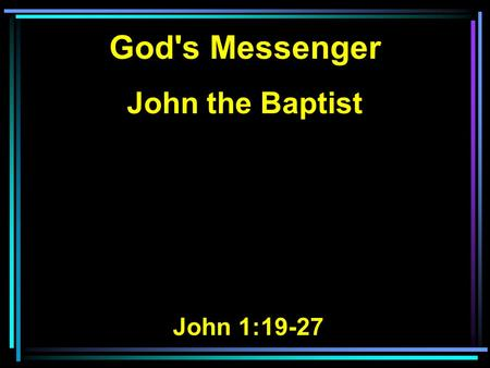 God's Messenger John the Baptist John 1:19-27. 19 And this is the testimony of John, when the Jews sent priests and Levites from Jerusalem to ask him,