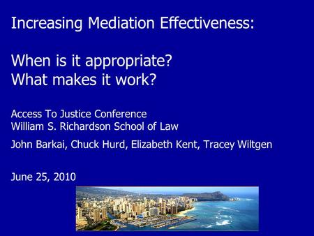 Increasing Mediation Effectiveness: When is it appropriate? What makes it work? Access To Justice Conference William S. Richardson School of Law John Barkai,