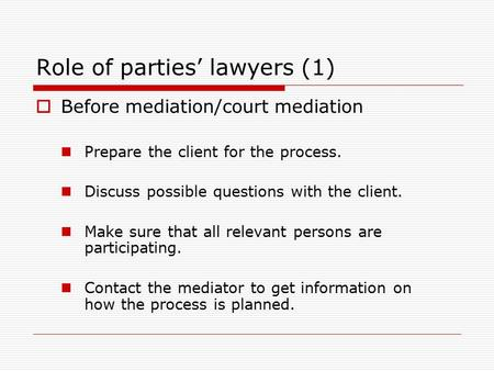 Role of parties' lawyers (1)  Before mediation/court mediation Prepare the client for the process. Discuss possible questions with the client. Make sure.