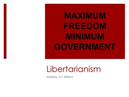 Libertarianism Isabella, AJ, William MAXIMUM FREEDOM MINIMUM GOVERNMENT.