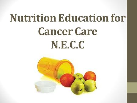 Nutrition Education for Cancer Care N.E.C.C. Nutrition Education for Cancer Care (NECC) Total Funding Requested: $100,000.00 Project Duration: 8 Months.
