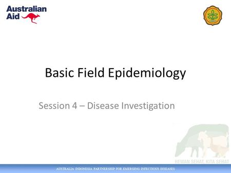 AUSTRALIA INDONESIA PARTNERSHIP FOR EMERGING INFECTIOUS DISEASES Basic Field Epidemiology Session 4 – Disease Investigation.
