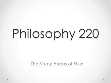 Philosophy 220 The Moral Status of War. What's the Deal with War, Terrorism and Torture? War, Terrorism and Torture, like all other forms of human activity,