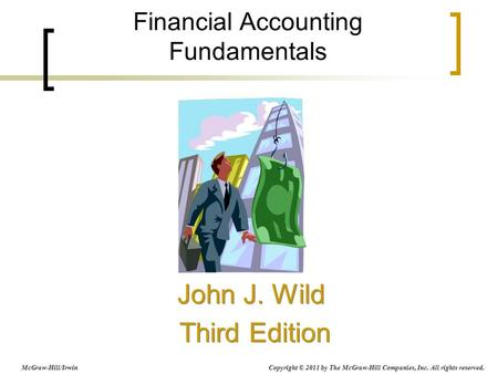 Financial Accounting Fundamentals John J. Wild Third Edition John J. Wild Third Edition McGraw-Hill/Irwin Copyright © 2011 by The McGraw-Hill Companies,