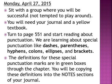 Monday, April 27, 2015  Sit with a group where you will be successful (not tempted to play around).  You will need your journal and a yellow textbook.