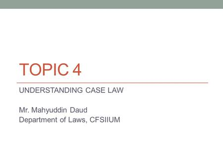 TOPIC 4 UNDERSTANDING CASE LAW Mr. Mahyuddin Daud Department of Laws, CFSIIUM.
