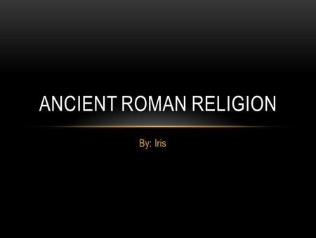 By: Iris ANCIENT ROMAN RELIGION. BELIEFS Religion was polytheistic and it was influenced by Hellenistic Greece. ( Hellenistic Greece - period between.