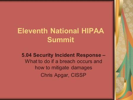 Eleventh National HIPAA Summit 5.04 Security Incident Response – What to do if a breach occurs and how to mitigate damages Chris Apgar, CISSP.