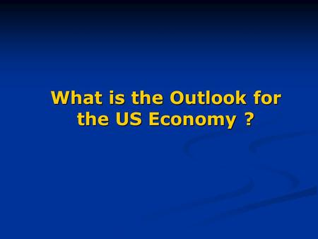 What is the Outlook for the US Economy ?. Status of Key Economic Variables OIL - Prospect of war with Iraq pushed prices briefly over $30 a barrel at.