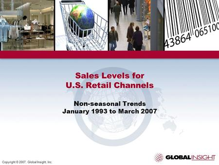 Sales Levels for U.S. Retail Channels Non-s easonal Trends January 1993 to March 2007 Copyright © 2007, Global Insight, Inc.