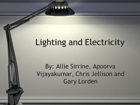 Lighting and Electricity By: Allie Sirrine, Apoorva Vijayakumar, Chris Jellison and Gary Lorden.