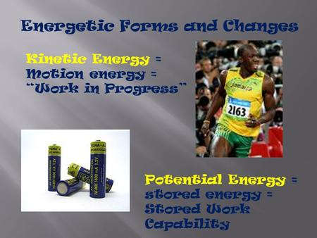 "Energetic Forms and Changes Kinetic Energy = Motion energy = ""Work in Progress"" Potential Energy = stored energy = Stored Work Capability."