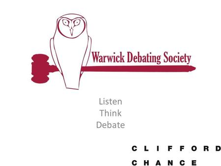 Listen Think Debate. Why formal debating? Develops on the spot critical thinking skills Huge amounts of speaking practice, building confidence & presentation.