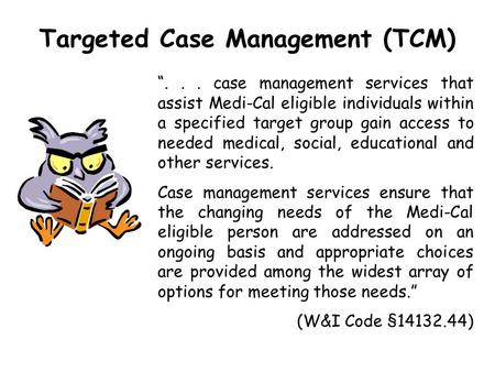 "Targeted Case Management (TCM) ""... case management services that assist Medi-Cal eligible individuals within a specified target group gain access to needed."