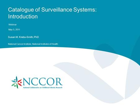 Catalogue of Surveillance Systems: Introduction Webinar May 5, 2011 Susan M. Krebs-Smith, PhD National Cancer Institute, National Institutes of Health.