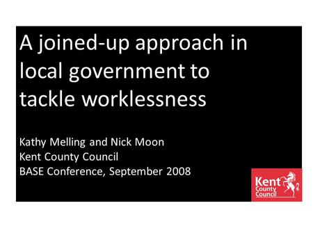 A joined-up approach in local government to tackle worklessness Kathy Melling and Nick Moon Kent County Council BASE Conference, September 2008.