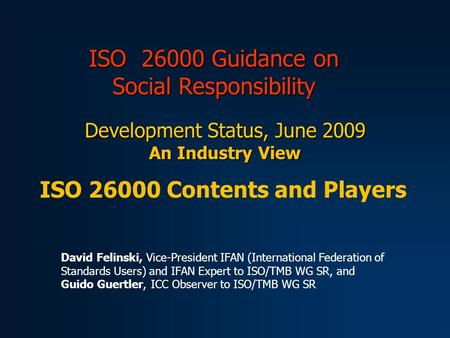 ISO 26000 Guidance on Social Responsibility Development Status, June 2009 An Industry View ISO 26000 Contents and Players David Felinski, Vice-President.