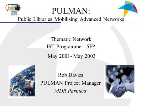 PULMAN: Public Libraries Mobilising Advanced Networks Thematic Network IST Programme - 5FP May 2001- May 2003 Rob Davies PULMAN Project Manager MDR Partners.