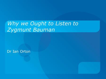 Why we Ought to Listen to Zygmunt Bauman Dr Ian Orton.