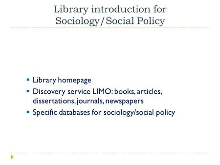 Library introduction for Sociology/Social Policy  Library homepage  Discovery service LIMO: books, articles, dissertations, journals, newspapers  Specific.