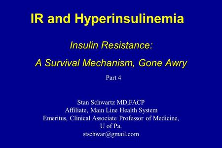 IR and Hyperinsulinemia Insulin Resistance: A Survival Mechanism, Gone Awry Stan Schwartz MD,FACP Affiliate, Main Line Health System Emeritus, Clinical.