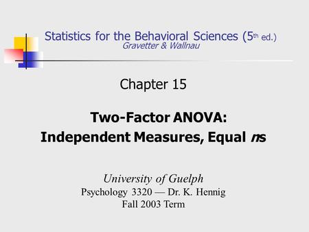 Statistics for the Behavioral Sciences (5 th ed.) Gravetter & Wallnau Chapter 15 Two-Factor ANOVA: Independent Measures, Equal ns University of Guelph.