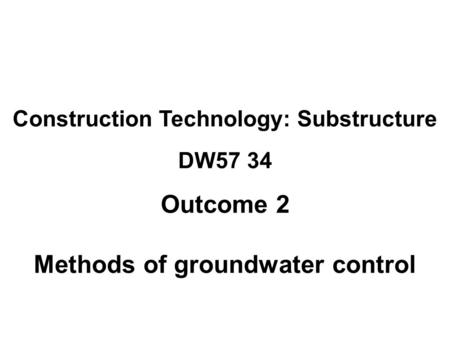 Construction Technology: Substructure DW57 34 Outcome 2 Methods of groundwater control.