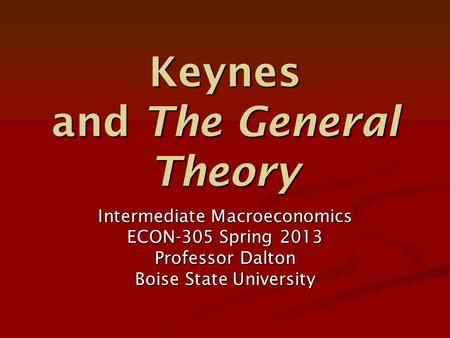 Keynes and The General Theory Intermediate Macroeconomics ECON-305 Spring 2013 Professor Dalton Boise State University.