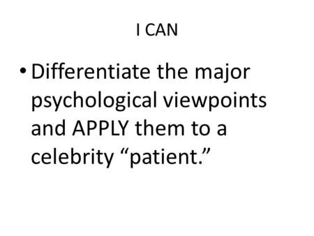 "I CAN Differentiate the major psychological viewpoints and APPLY them to a celebrity ""patient."""