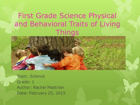 First Grade Science Physical and Behavioral Traits of Living Things Topic: Science Grade: 1 Author: Rachel Mastrian Date: February 25, 2015.