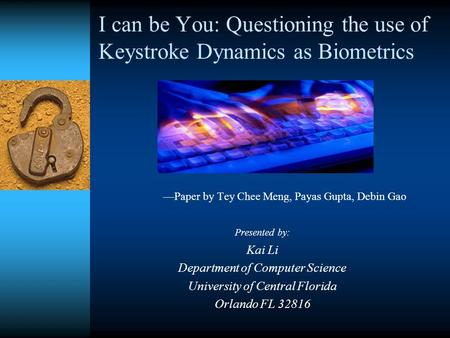 I can be You: Questioning the use of Keystroke Dynamics as Biometrics —Paper by Tey Chee Meng, Payas Gupta, Debin Gao Presented by: Kai Li Department of.