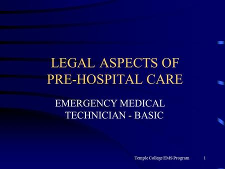 Temple College EMS Program1 LEGAL ASPECTS OF PRE-HOSPITAL CARE EMERGENCY MEDICAL TECHNICIAN - BASIC.