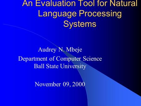 An Evaluation Tool for Natural Language Processing Systems Audrey N. Mbeje Department of Computer Science Ball State University November 09, 2000.