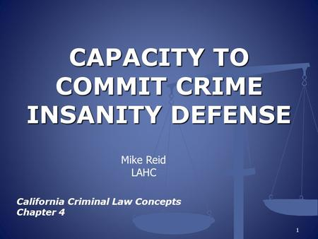CAPACITY TO COMMIT CRIME INSANITY DEFENSE California Criminal Law Concepts Chapter 4 1 Mike Reid LAHC.