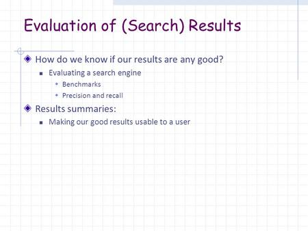 Evaluation of (Search) Results How do we know if our results are any good? Evaluating a search engine  Benchmarks  Precision and recall Results summaries: