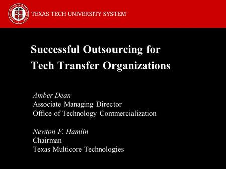Successful Outsourcing for Tech Transfer Organizations Amber Dean Associate Managing Director Office of Technology Commercialization Newton F. Hamlin Chairman.