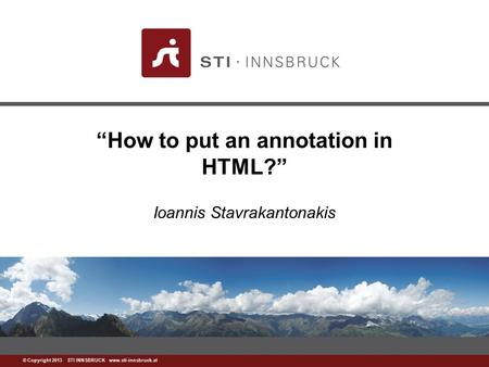 "Www.sti-innsbruck.at © Copyright 2013 STI INNSBRUCK www.sti-innsbruck.at ""How to put an annotation in HTML?"" Ioannis Stavrakantonakis."
