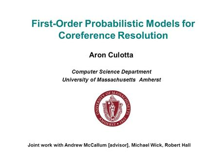 First-Order Probabilistic Models for Coreference Resolution Aron Culotta Computer Science Department University of Massachusetts Amherst Joint work with.